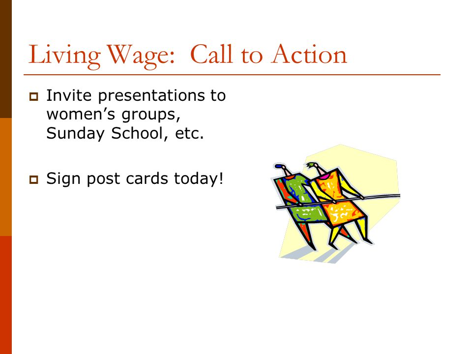 Living Wage: Call to Action  Invite presentations to women's groups, Sunday School, etc.