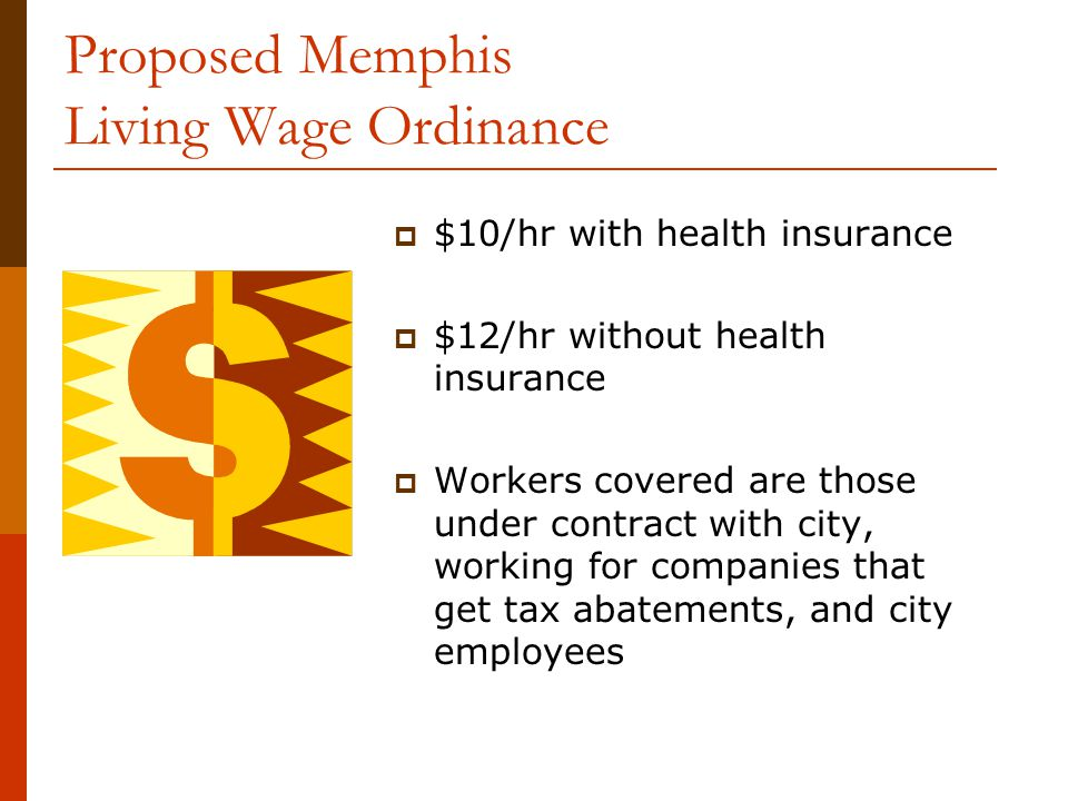Proposed Memphis Living Wage Ordinance  $10/hr with health insurance  $12/hr without health insurance  Workers covered are those under contract with city, working for companies that get tax abatements, and city employees