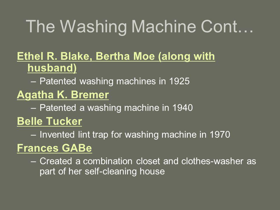 The Washing Machine Cont… Ethel R. Blake, Bertha Moe (along with husband) –Patented washing machines in 1925 Agatha K. Bremer –Patented a washing mach