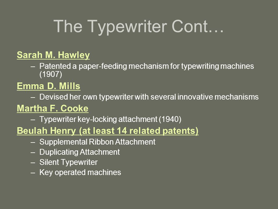 The Typewriter Cont… Sarah M. Hawley –Patented a paper-feeding mechanism for typewriting machines (1907) Emma D. Mills –Devised her own typewriter wit
