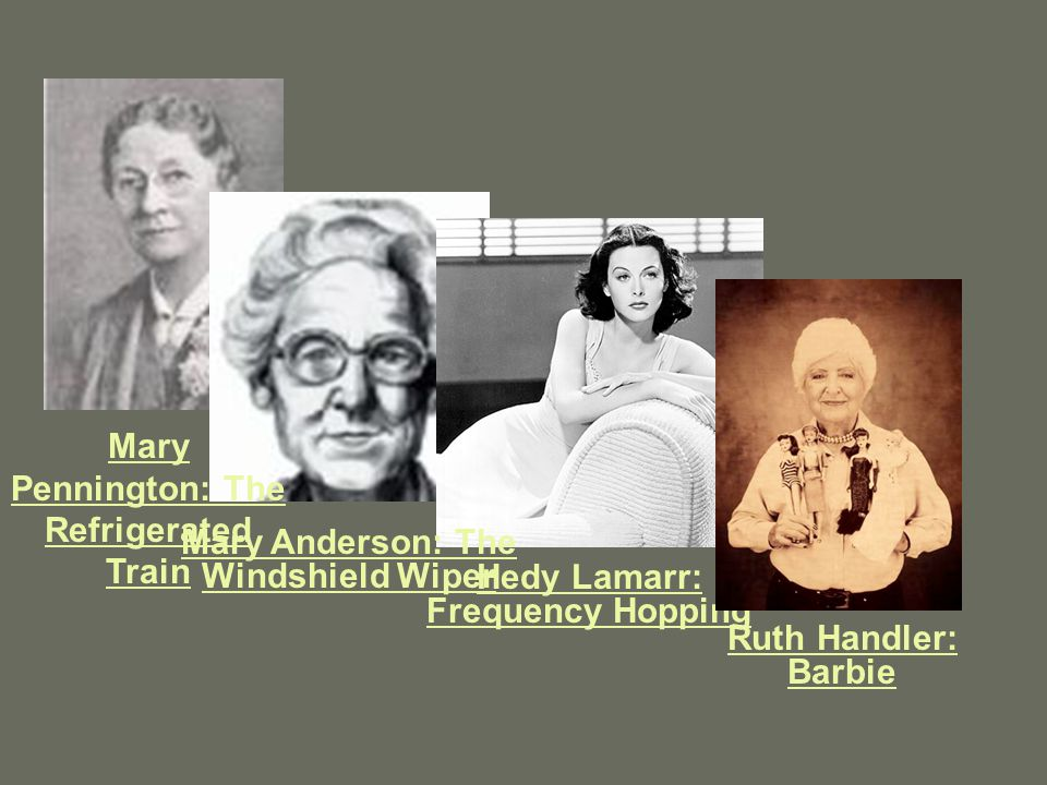 Mary Pennington: The Refrigerated Train Mary Anderson: The Windshield Wiper Hedy Lamarr: Frequency Hopping Ruth Handler: Barbie