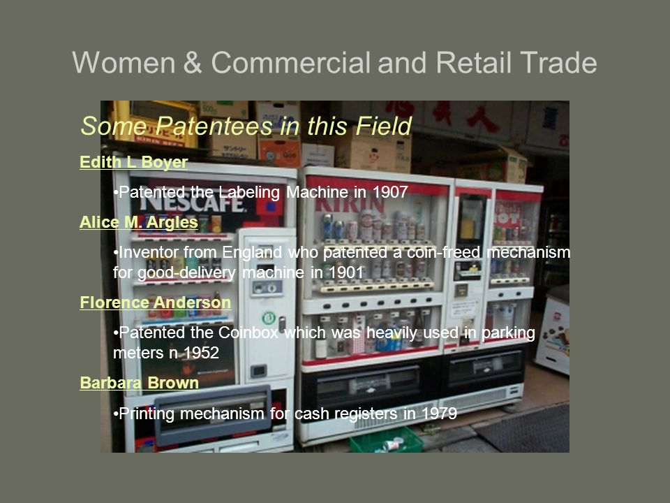 Women & Commercial and Retail Trade Some Patentees in this Field Edith L Boyer Patented the Labeling Machine in 1907 Alice M. Argles Inventor from Eng