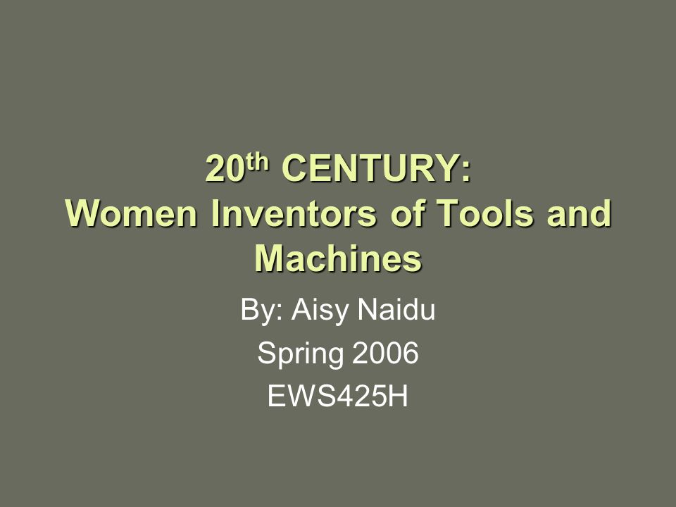 20 th CENTURY: Women Inventors of Tools and Machines By: Aisy Naidu Spring 2006 EWS425H