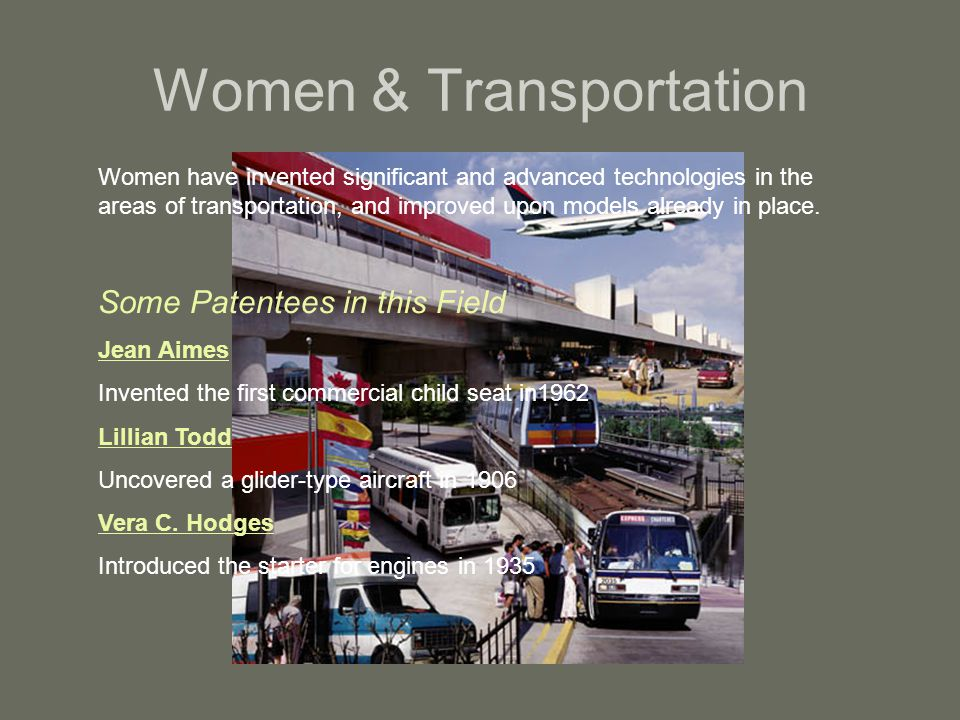Women & Transportation Women have invented significant and advanced technologies in the areas of transportation, and improved upon models already in p