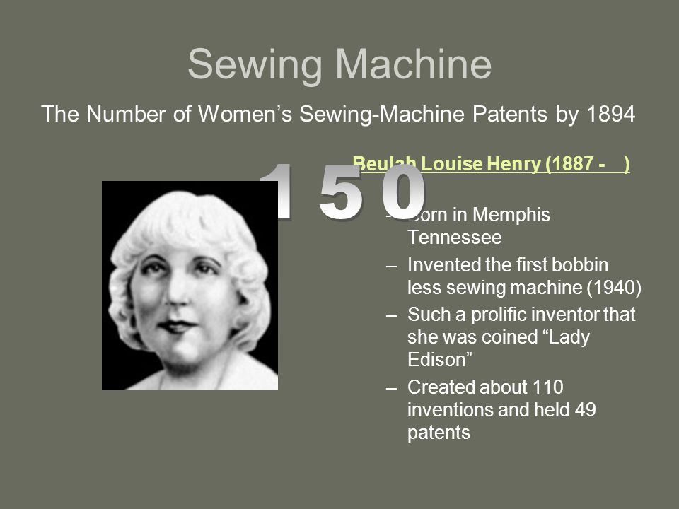 Sewing Machine The Number of Women's Sewing-Machine Patents by 1894 Beulah Louise Henry (1887 -) –Born in Memphis Tennessee –Invented the first bobbin