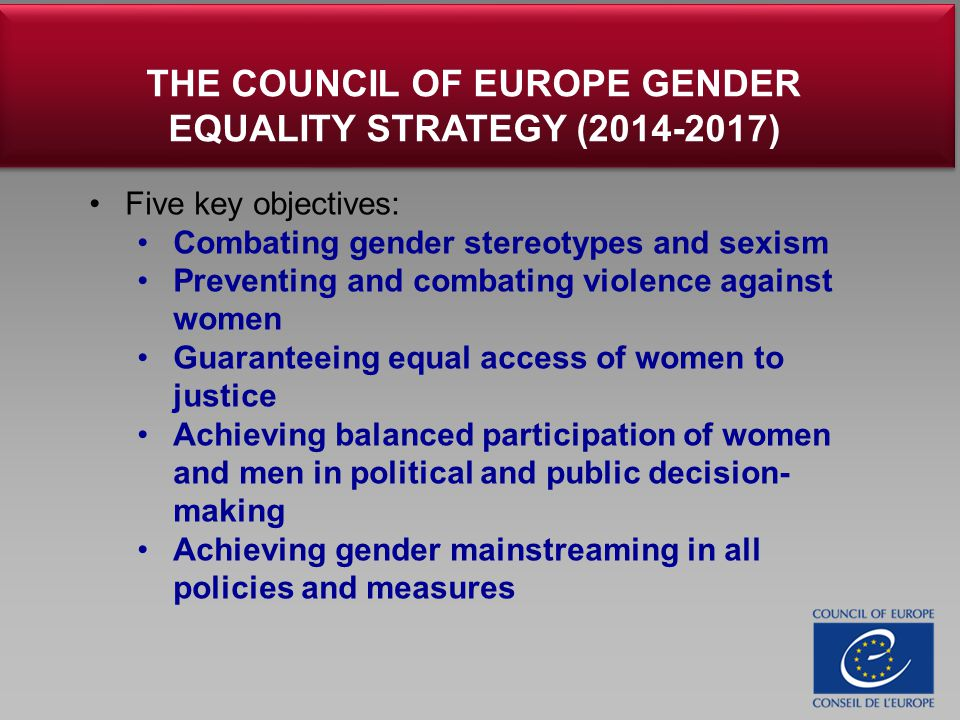 Five key objectives: Combating gender stereotypes and sexism Preventing and combating violence against women Guaranteeing equal access of women to justice Achieving balanced participation of women and men in political and public decision- making Achieving gender mainstreaming in all policies and measures THE COUNCIL OF EUROPE GENDER EQUALITY STRATEGY (2014-2017)
