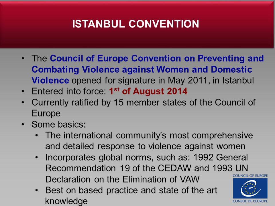 The Council of Europe Convention on Preventing and Combating Violence against Women and Domestic Violence opened for signature in May 2011, in Istanbul Entered into force: 1 st of August 2014 Currently ratified by 15 member states of the Council of Europe Some basics: The international community's most comprehensive and detailed response to violence against women Incorporates global norms, such as: 1992 General Recommendation 19 of the CEDAW and 1993 UN Declaration on the Elimination of VAW Best on based practice and state of the art knowledge ISTANBUL CONVENTION