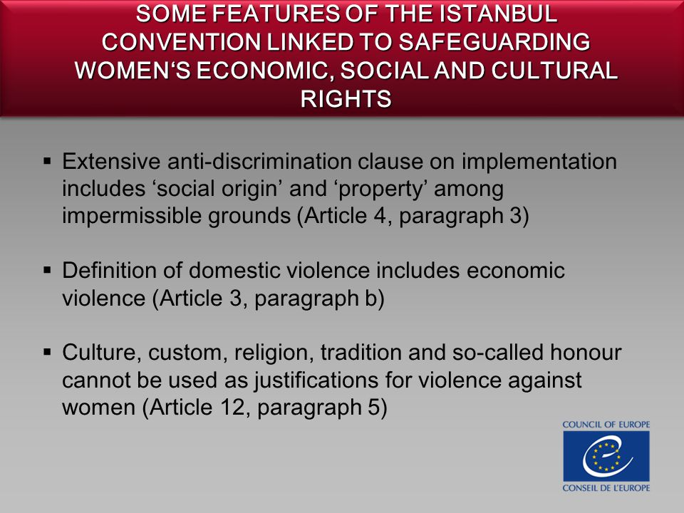 SOME FEATURES OF THE ISTANBUL CONVENTION LINKED TO SAFEGUARDING WOMEN'S ECONOMIC, SOCIAL AND CULTURAL RIGHTS  Extensive anti-discrimination clause on implementation includes 'social origin' and 'property' among impermissible grounds (Article 4, paragraph 3)  Definition of domestic violence includes economic violence (Article 3, paragraph b)  Culture, custom, religion, tradition and so-called honour cannot be used as justifications for violence against women (Article 12, paragraph 5)