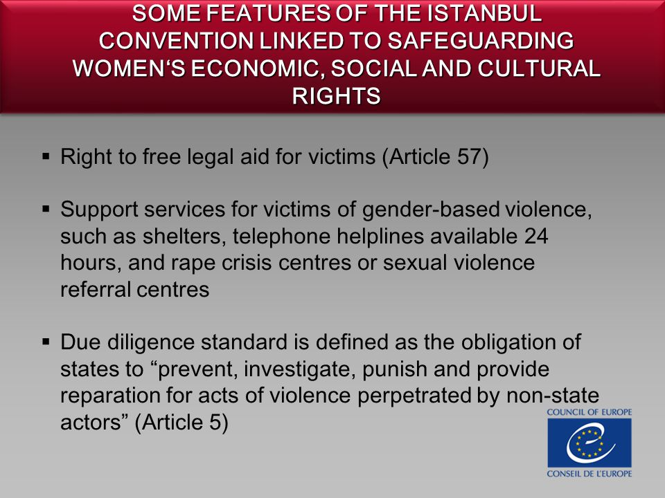 SOME FEATURES OF THE ISTANBUL CONVENTION LINKED TO SAFEGUARDING WOMEN'S ECONOMIC, SOCIAL AND CULTURAL RIGHTS  Right to free legal aid for victims (Article 57)  Support services for victims of gender-based violence, such as shelters, telephone helplines available 24 hours, and rape crisis centres or sexual violence referral centres  Due diligence standard is defined as the obligation of states to prevent, investigate, punish and provide reparation for acts of violence perpetrated by non-state actors (Article 5)