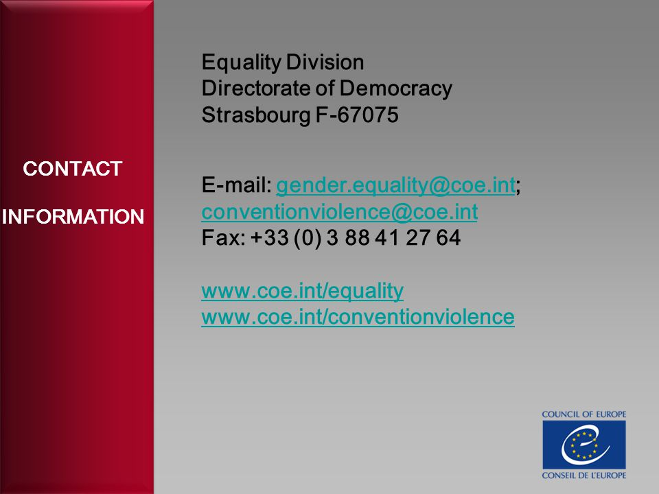 CONTACT INFORMATION Equality Division Directorate of Democracy Strasbourg F-67075 E-mail: gender.equality@coe.int; conventionviolence@coe.intgender.equality@coe.int conventionviolence@coe.int Fax: +33 (0) 3 88 41 27 64 www.coe.int/equality www.coe.int/conventionviolence