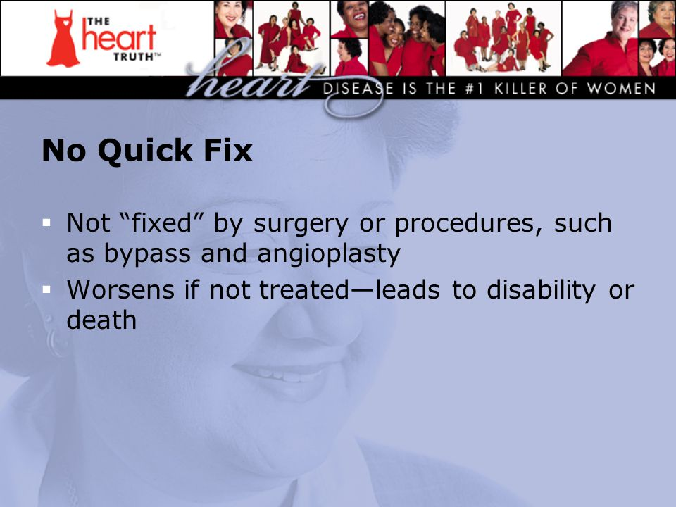 No Quick Fix  Not fixed by surgery or procedures, such as bypass and angioplasty  Worsens if not treated—leads to disability or death