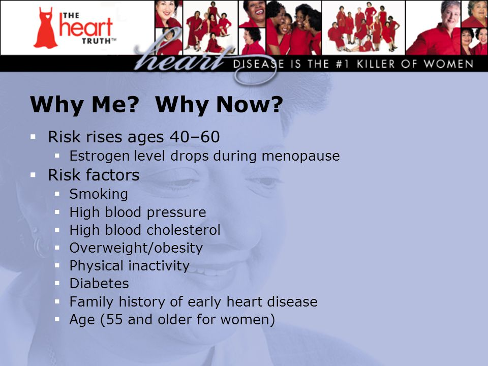 Why Me? Why Now?  Risk rises ages 40–60  Estrogen level drops during menopause  Risk factors  Smoking  High blood pressure  High blood cholester