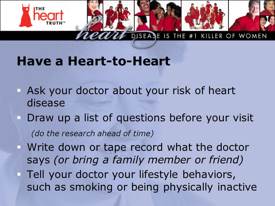 Have a Heart-to-Heart  Ask your doctor about your risk of heart disease  Draw up a list of questions before your visit (do the research ahead of tim