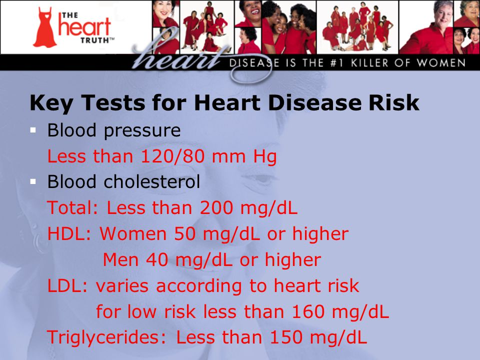 Key Tests for Heart Disease Risk  Blood pressure Less than 120/80 mm Hg  Blood cholesterol Total: Less than 200 mg/dL HDL: Women 50 mg/dL or higher Men 40 mg/dL or higher LDL: varies according to heart risk for low risk less than 160 mg/dL Triglycerides: Less than 150 mg/dL