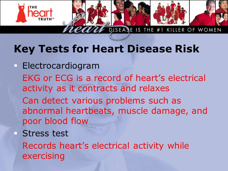 Key Tests for Heart Disease Risk  Electrocardiogram EKG or ECG is a record of heart's electrical activity as it contracts and relaxes Can detect vari