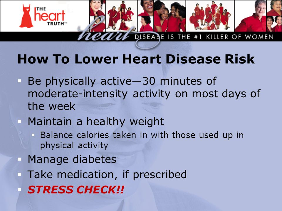 How To Lower Heart Disease Risk  Be physically active—30 minutes of moderate-intensity activity on most days of the week  Maintain a healthy weight  Balance calories taken in with those used up in physical activity  Manage diabetes  Take medication, if prescribed  STRESS CHECK!!