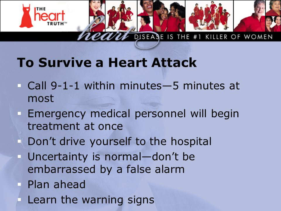 To Survive a Heart Attack  Call 9-1-1 within minutes—5 minutes at most  Emergency medical personnel will begin treatment at once  Don't drive yourself to the hospital  Uncertainty is normal—don't be embarrassed by a false alarm  Plan ahead  Learn the warning signs