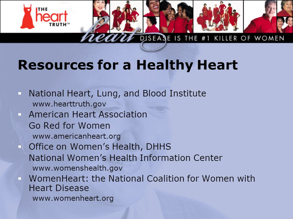 Resources for a Healthy Heart  National Heart, Lung, and Blood Institute www.hearttruth.gov  American Heart Association Go Red for Women www.america