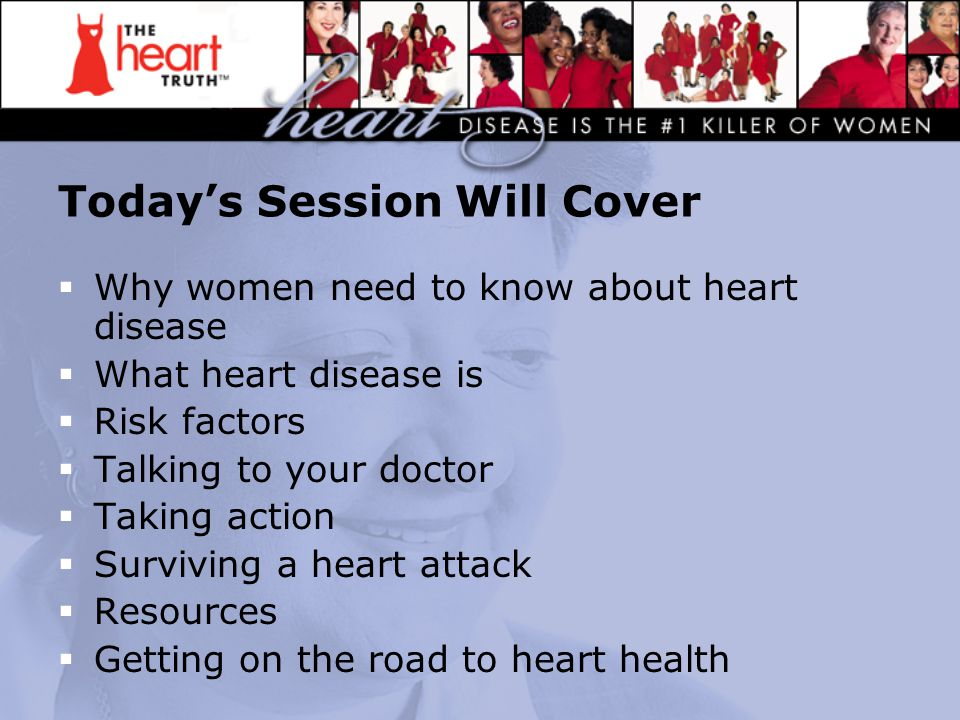 The Heart Truth  Heart disease is the #1 killer of American women—no matter what their race or ethnicity  Heart disease kills 1 of every 4 American women  Heart disease can permanently damage your heart—and your life  Every 39 seconds an adult dies of heart attack, stroke, or other cardiovascular disease in the U.S.