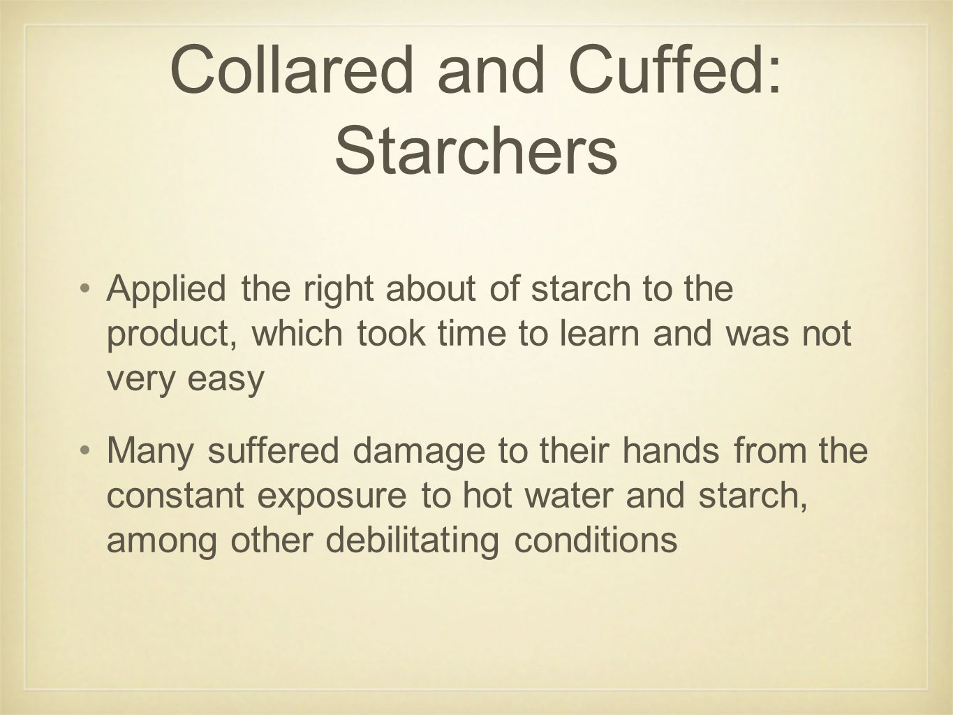 Collared and Cuffed: Starchers Applied the right about of starch to the product, which took time to learn and was not very easy Many suffered damage t