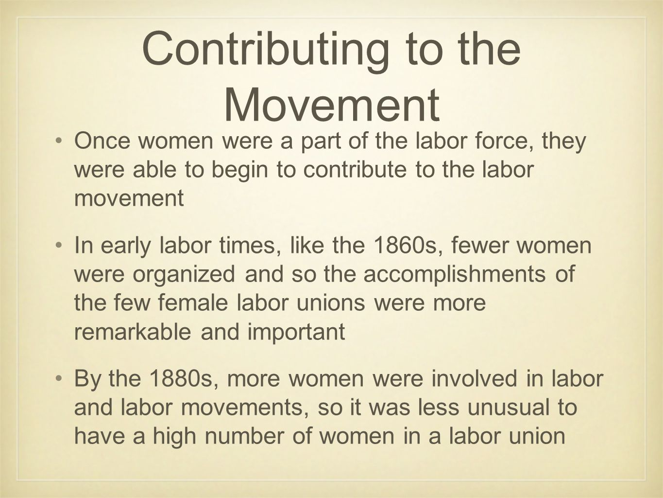 Contributing to the Movement Once women were a part of the labor force, they were able to begin to contribute to the labor movement In early labor tim