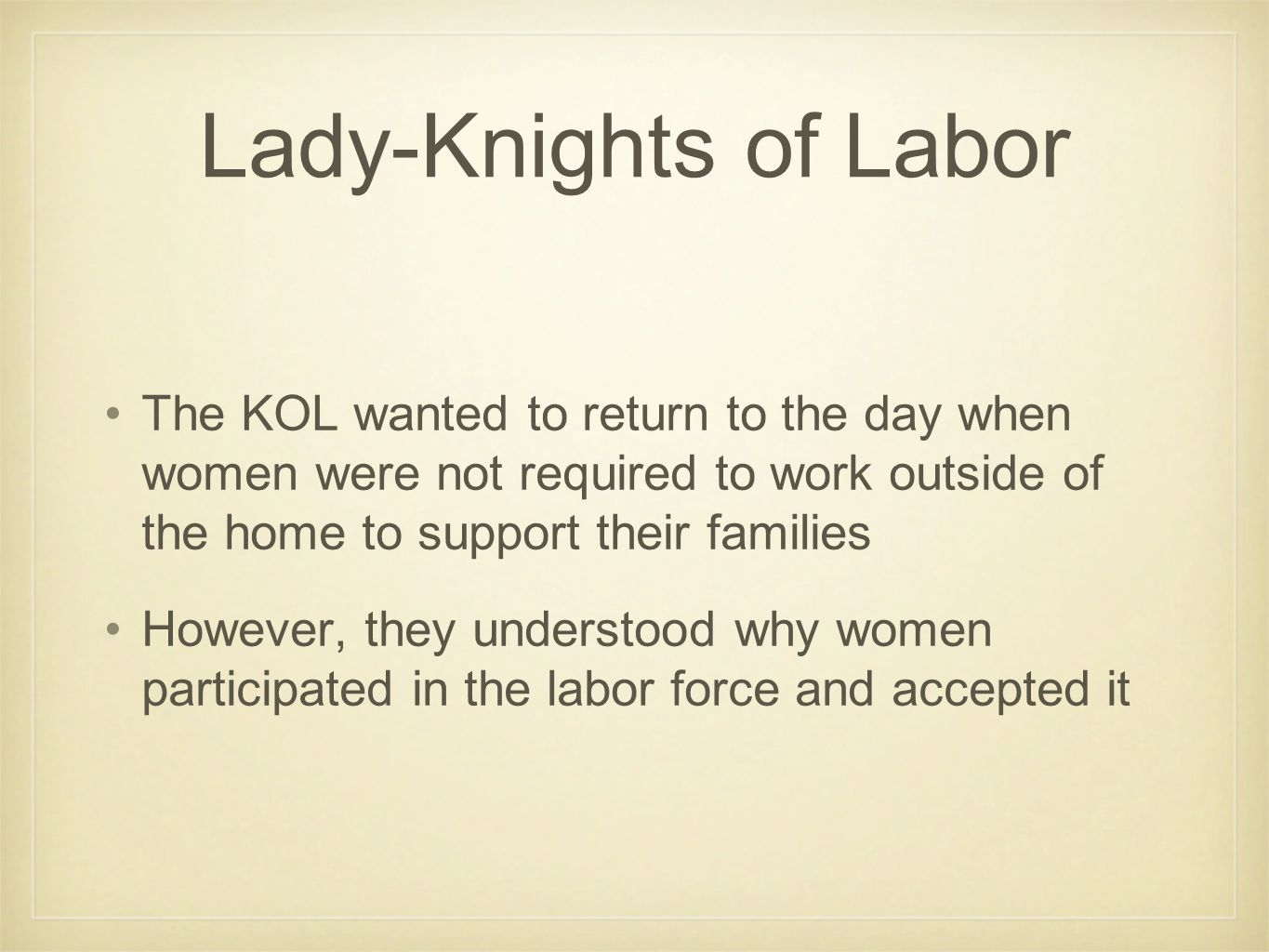 Lady-Knights of Labor The KOL wanted to return to the day when women were not required to work outside of the home to support their families However,