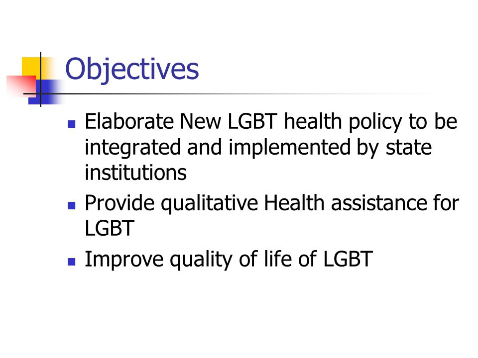 Objectives Elaborate New LGBT health policy to be integrated and implemented by state institutions Provide qualitative Health assistance for LGBT Impr