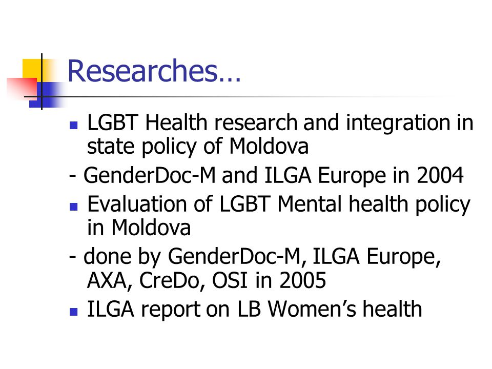 Researches… LGBT Health research and integration in state policy of Moldova - GenderDoc-M and ILGA Europe in 2004 Evaluation of LGBT Mental health pol
