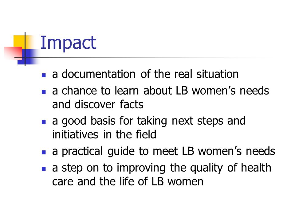 Impact a documentation of the real situation a chance to learn about LB women's needs and discover facts a good basis for taking next steps and initia