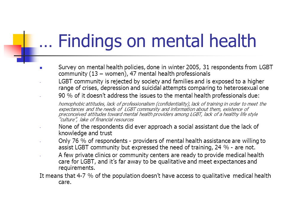 … Findings on mental health Survey on mental health policies, done in winter 2005, 31 respondents from LGBT community (13 – women), 47 mental health p