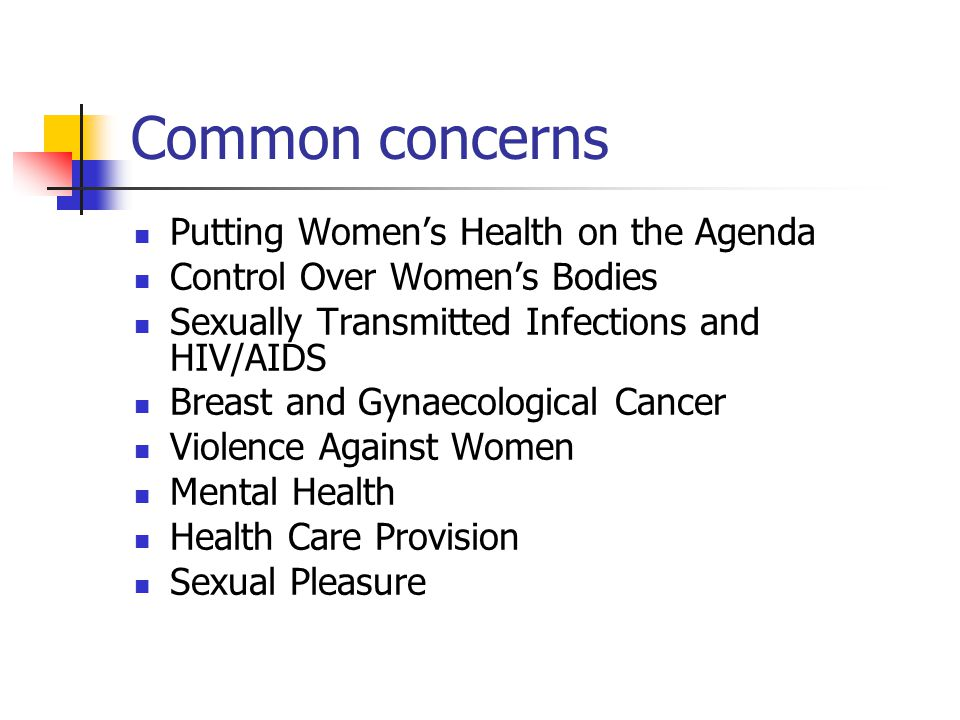 Common concerns Putting Women's Health on the Agenda Control Over Women's Bodies Sexually Transmitted Infections and HIV/AIDS Breast and Gynaecological Cancer Violence Against Women Mental Health Health Care Provision Sexual Pleasure