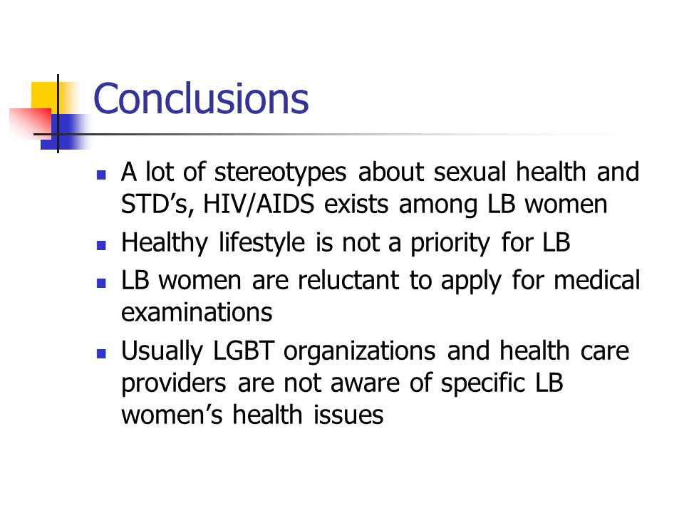Conclusions A lot of stereotypes about sexual health and STD's, HIV/AIDS exists among LB women Healthy lifestyle is not a priority for LB LB women are reluctant to apply for medical examinations Usually LGBT organizations and health care providers are not aware of specific LB women's health issues
