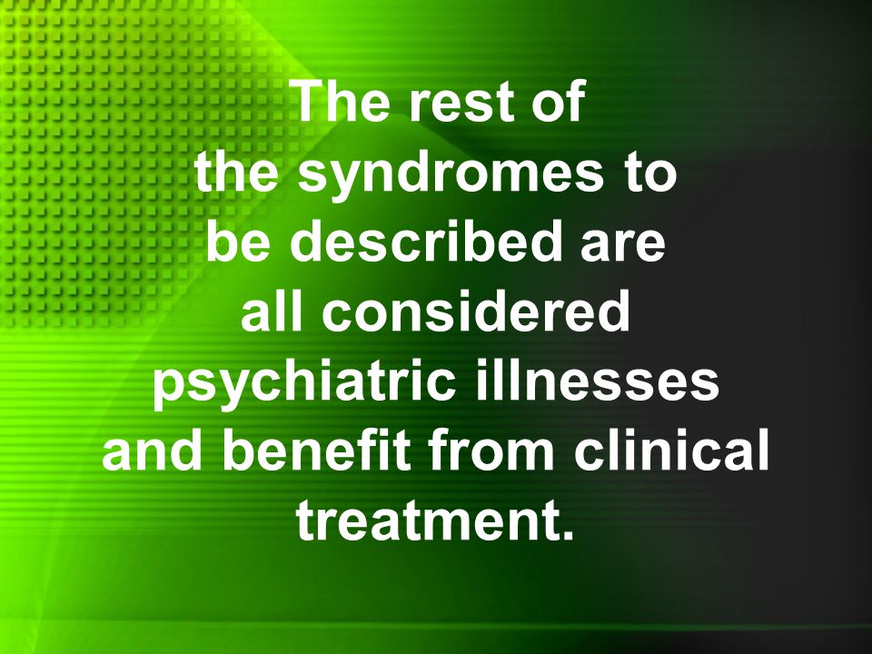 The rest of the syndromes to be described are all considered psychiatric illnesses and benefit from clinical treatment.