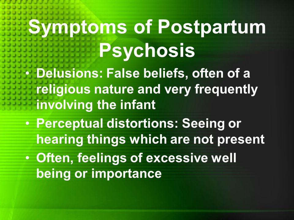 Symptoms of Postpartum Psychosis Delusions: False beliefs, often of a religious nature and very frequently involving the infant Perceptual distortions: Seeing or hearing things which are not present Often, feelings of excessive well being or importance