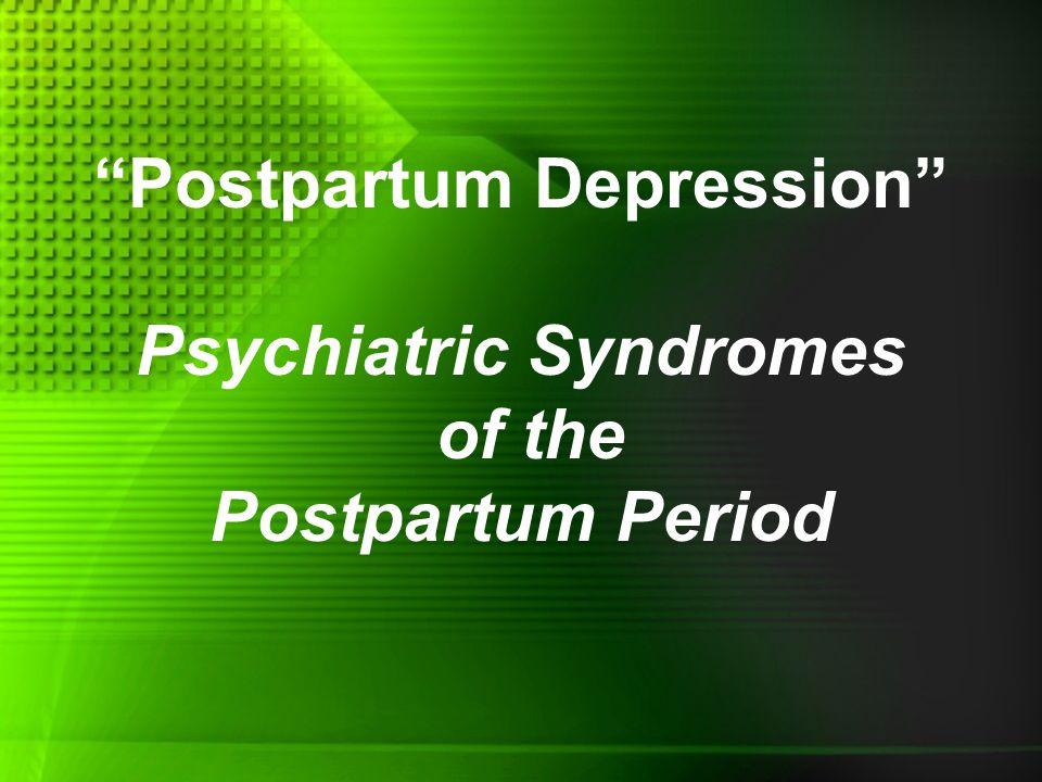 Postpartum Depression Psychiatric Syndromes of the Postpartum Period