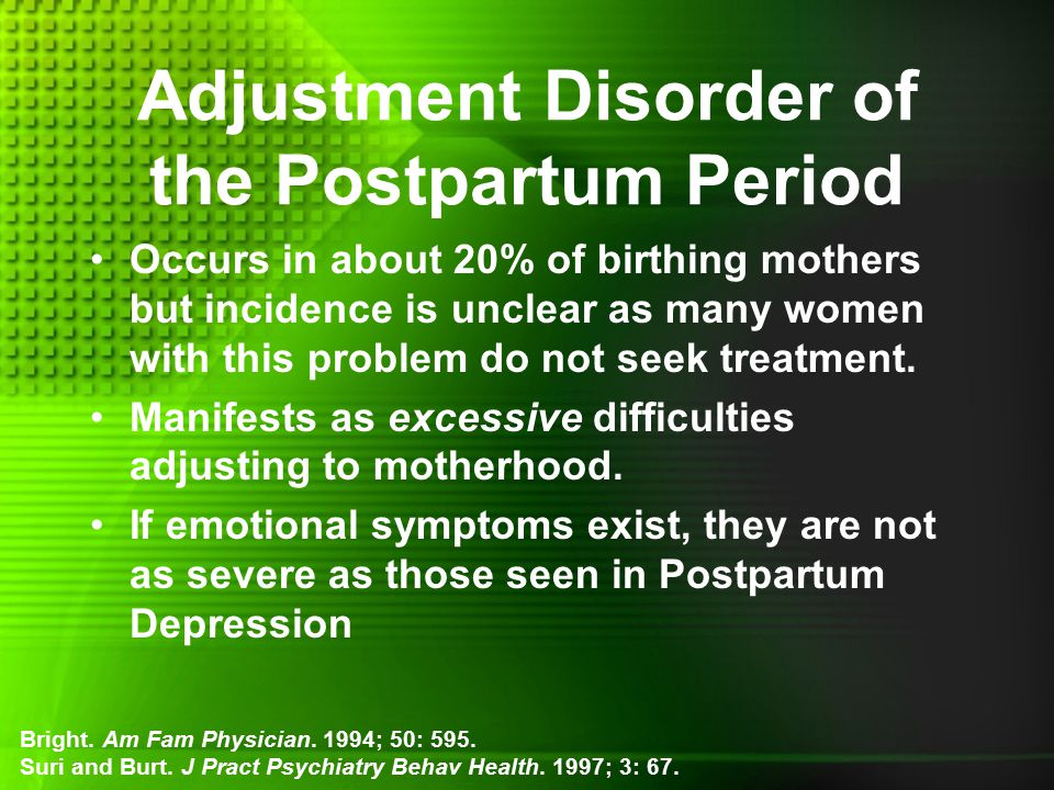 Adjustment Disorder of the Postpartum Period Occurs in about 20% of birthing mothers but incidence is unclear as many women with this problem do not seek treatment.