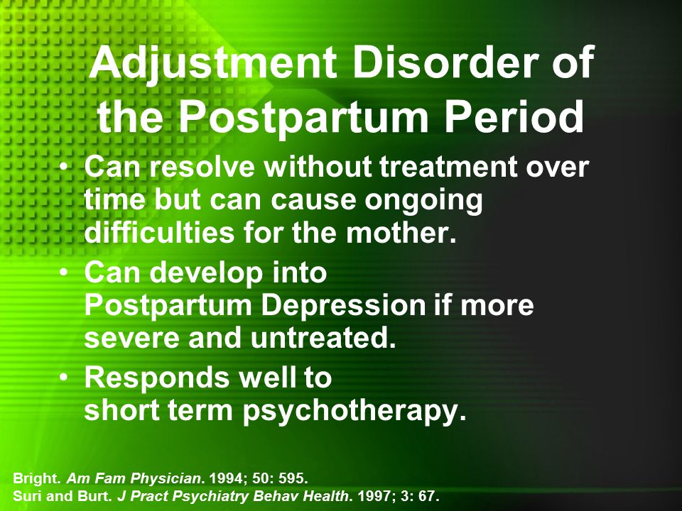 Adjustment Disorder of the Postpartum Period Can resolve without treatment over time but can cause ongoing difficulties for the mother.