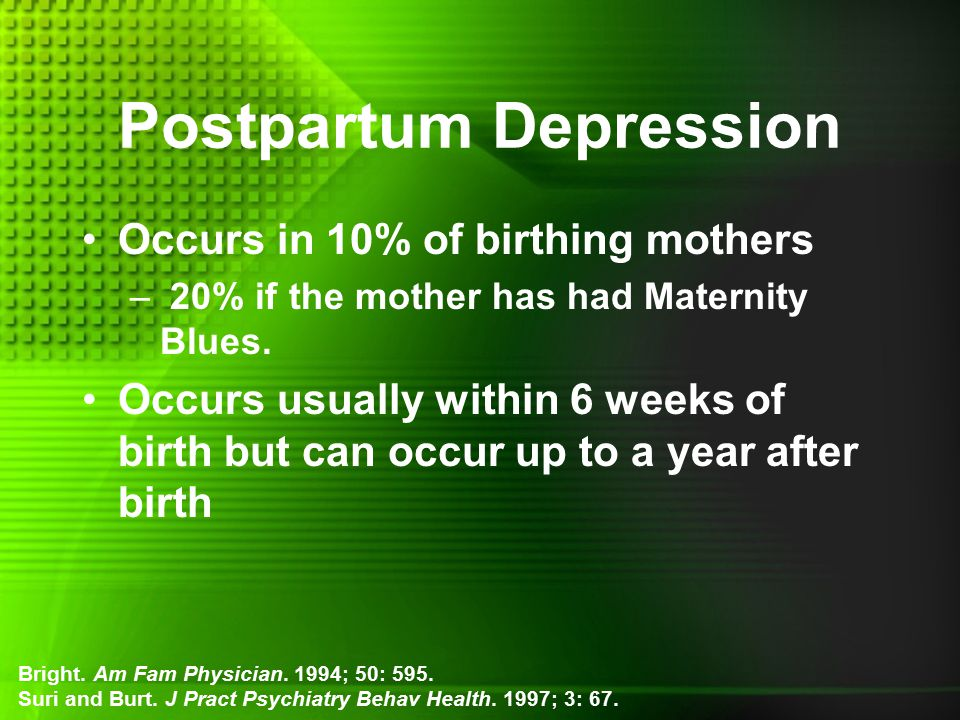 Postpartum Depression Occurs in 10% of birthing mothers – 20% if the mother has had Maternity Blues.