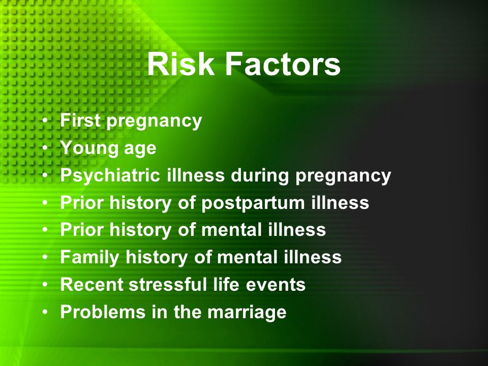 Risk Factors First pregnancy Young age Psychiatric illness during pregnancy Prior history of postpartum illness Prior history of mental illness Family history of mental illness Recent stressful life events Problems in the marriage