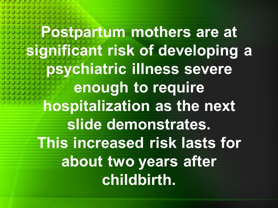 Postpartum mothers are at significant risk of developing a psychiatric illness severe enough to require hospitalization as the next slide demonstrates.