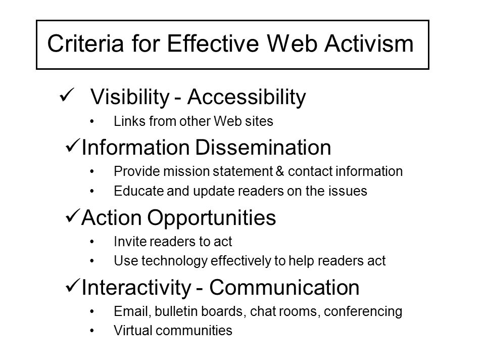 Criteria for Effective Web Activism Visibility - Accessibility Links from other Web sites Information Dissemination Provide mission statement & contac