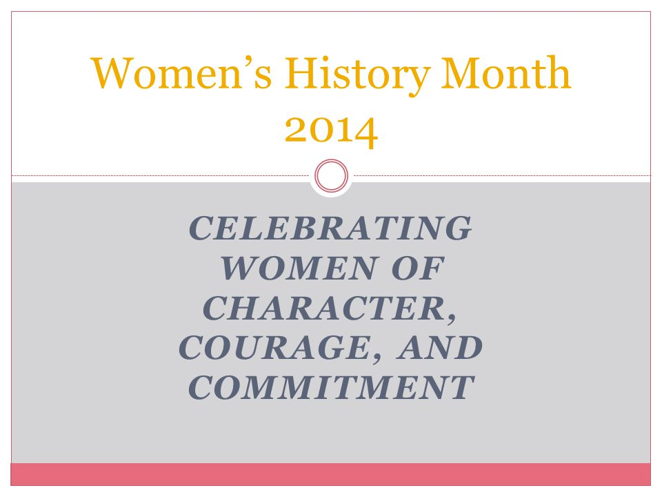 CELEBRATING WOMEN OF CHARACTER, COURAGE, AND COMMITMENT Women's History Month 2014