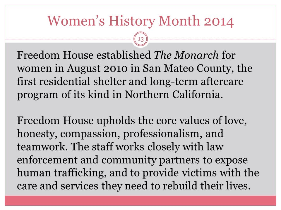 Women's History Month 2014 13 Freedom House established The Monarch for women in August 2010 in San Mateo County, the first residential shelter and lo