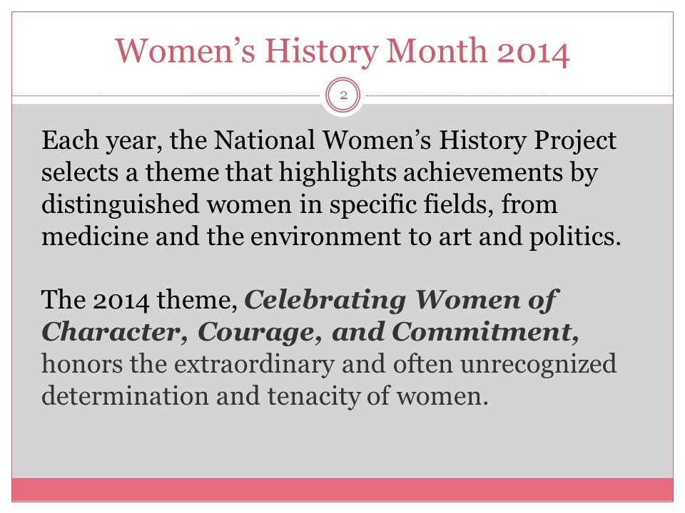 2 Each year, the National Women's History Project selects a theme that highlights achievements by distinguished women in specific fields, from medicin
