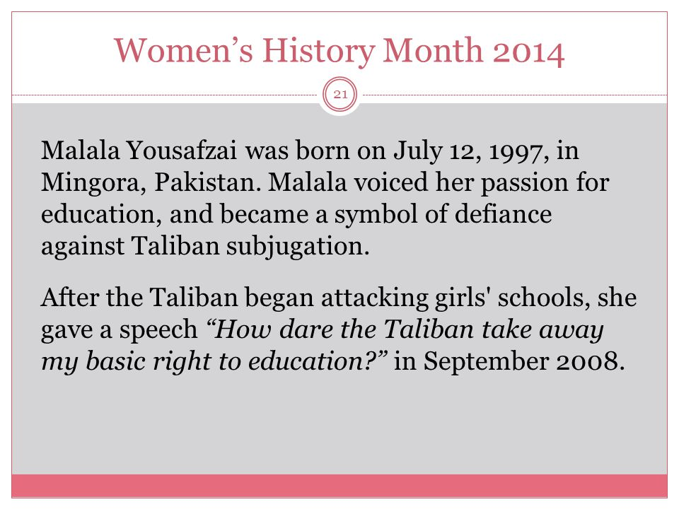 Women's History Month 2014 21 Malala Yousafzai was born on July 12, 1997, in Mingora, Pakistan. Malala voiced her passion for education, and became a