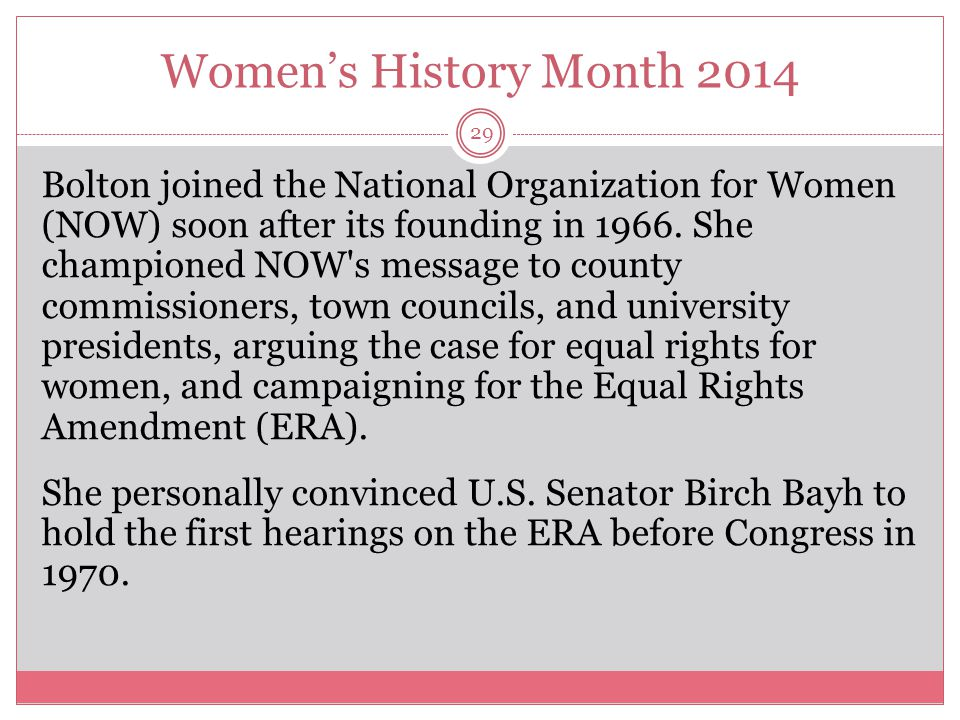 Women's History Month 2014 29 Bolton joined the National Organization for Women (NOW) soon after its founding in 1966. She championed NOW's message to