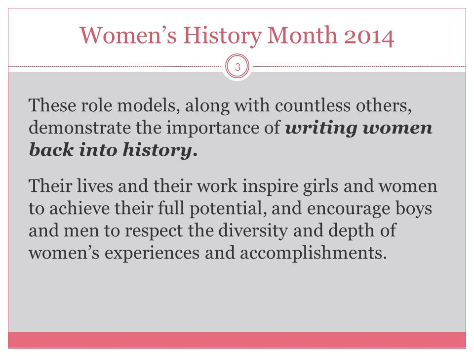 Women's History Month 2014 3 These role models, along with countless others, demonstrate the importance of writing women back into history. Their live