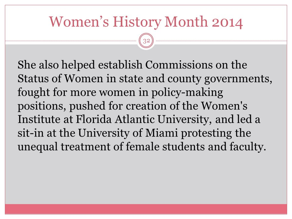 Women's History Month 2014 32 She also helped establish Commissions on the Status of Women in state and county governments, fought for more women in p