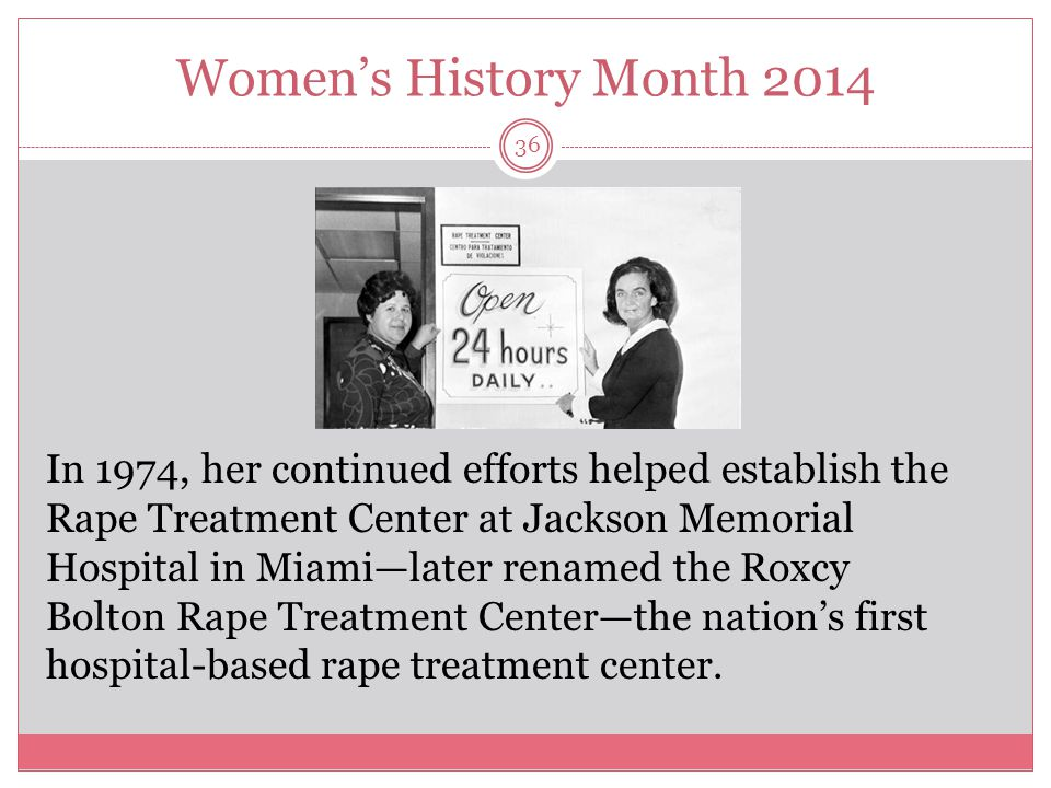 Women's History Month 2014 36 In 1974, her continued efforts helped establish the Rape Treatment Center at Jackson Memorial Hospital in Miami—later re