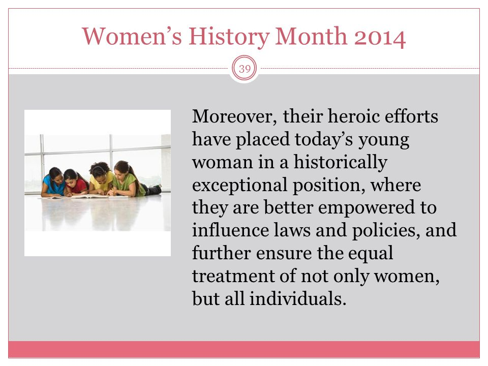 Women's History Month 2014 39 Moreover, their heroic efforts have placed today's young woman in a historically exceptional position, where they are be
